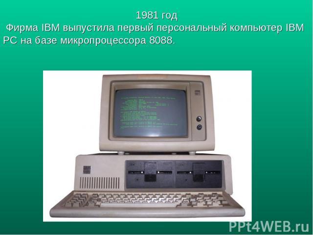 1981 год Фирма IBM выпустила первый персональный компьютер IBM PC на базе микропроцессора 8088.
