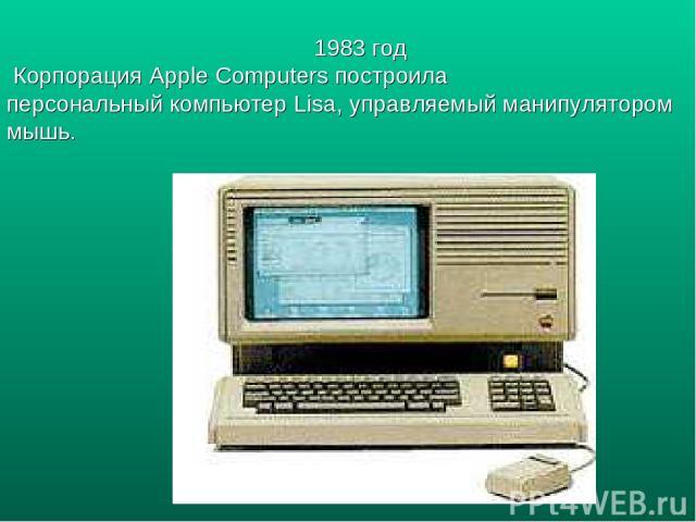 1983 год Корпорация Apple Computers построила персональный компьютер Lisa, управляемый манипулятором мышь.