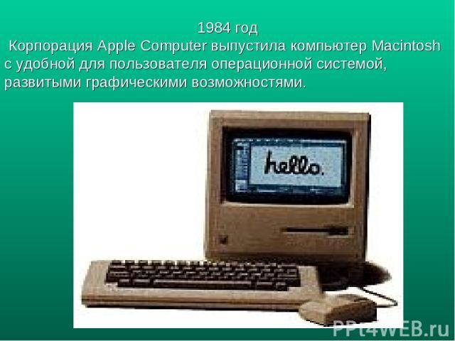 1984 год Корпорация Apple Computer выпустила компьютер Macintosh c удобной для пользователя операционной системой, развитыми графическими возможностями.