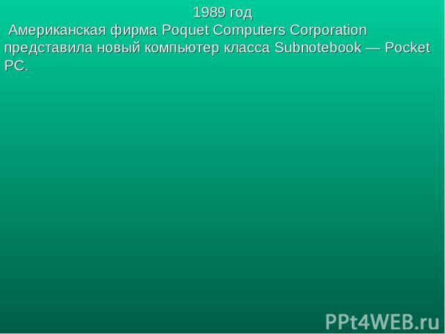 1989 год Американская фирма Poquet Computers Corporation представила новый компьютер класса Subnotebook — Pocket PC.