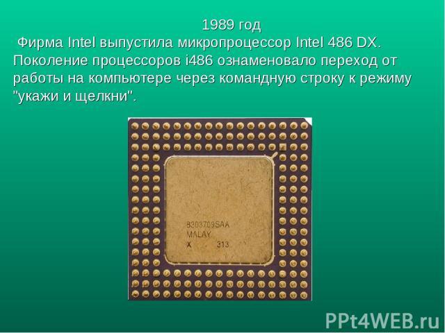 1989 год Фирма Intel выпустила микропроцессор Intel 486 DX. Поколение процессоров i486 ознаменовало переход от работы на компьютере через командную строку к режиму