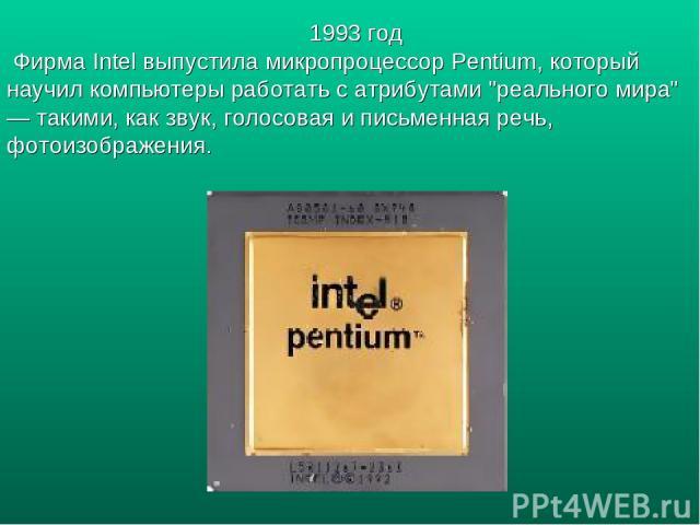 1993 год Фирма Intel выпустила микропроцессор Pentium, который научил компьютеры работать с атрибутами