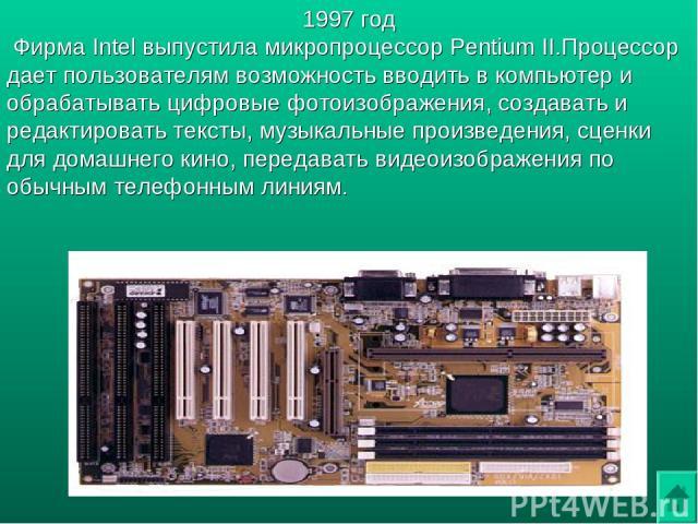 1997 год Фирма Intel выпустила микропроцессор Pentium II.Процессор дает пользователям возможность вводить в компьютер и обрабатывать цифровые фотоизображения, создавать и редактировать тексты, музыкальные произведения, сценки для домашнего кино, пер…