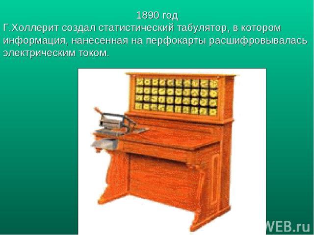 1890 год Г.Холлерит создал статистический табулятор, в котором информация, нанесенная на перфокарты расшифровывалась электрическим током.