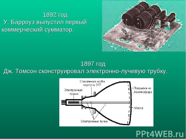 1892 год У. Барроуз выпустил первый коммерческий сумматор. 1897 год Дж. Томсон сконструировал электронно-лучевую трубку.