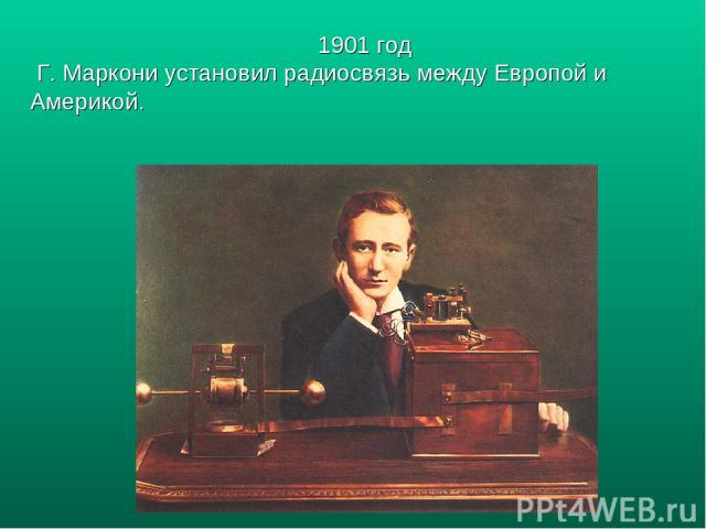 1901 год Г. Маркони установил радиосвязь между Европой и Америкой.