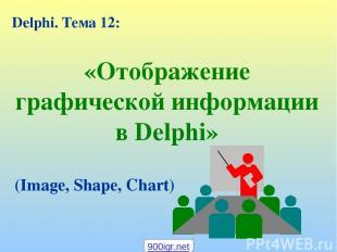 «Отображение графической информации в Delphi» Delphi. Тема 12: (Image, Shape, Ch