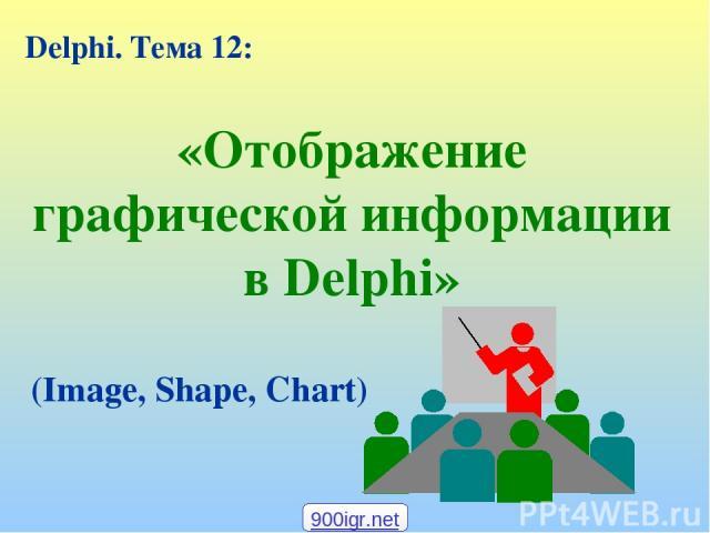 «Отображение графической информации в Delphi» Delphi. Тема 12: (Image, Shape, Chart) 900igr.net