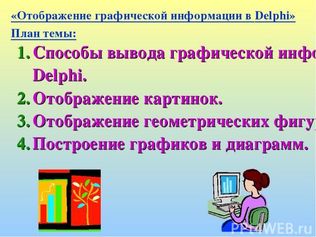 «Отображение графической информации в Delphi» План темы: Способы вывода графической информации в Delphi. Отображение картинок. Отображение геометрических фигур. Построение графиков и диаграмм.