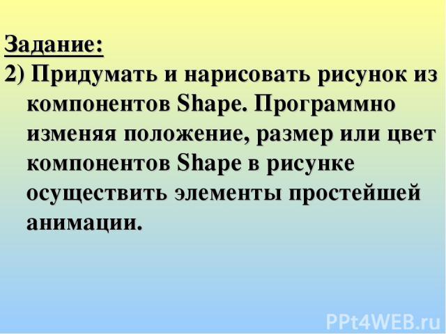 Задание: 2) Придумать и нарисовать рисунок из компонентов Shape. Программно изменяя положение, размер или цвет компонентов Shape в рисунке осуществить элементы простейшей анимации.
