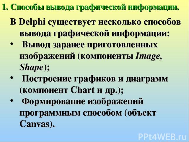 1. Способы вывода графической информации. В Delphi существует несколько способов вывода графической информации: Вывод заранее приготовленных изображений (компоненты Image, Shape); Построение графиков и диаграмм (компонент Chart и др.); Формирование …