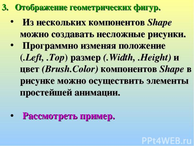 Отображение геометрических фигур. Из нескольких компонентов Shape можно создавать несложные рисунки. Программно изменяя положение (.Left, .Top) размер (.Width, .Height) и цвет (Brush.Color) компонентов Shape в рисунке можно осуществить элементы прос…