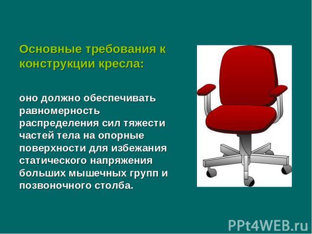 Основные требования к конструкции кресла: оно должно обеспечивать равномерность распределения сил тяжести частей тела на опорные поверхности для избежания статического напряжения больших мышечных групп и позвоночного столба.