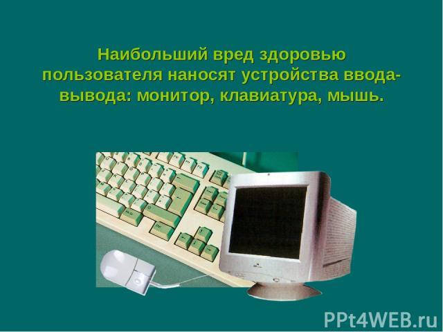 Наибольший вред здоровью пользователя наносят устройства ввода-вывода: монитор, клавиатура, мышь.