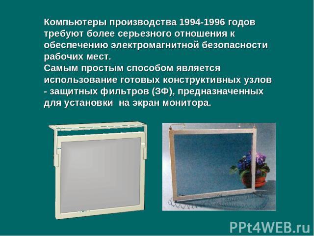 Компьютеры производства 1994-1996 годов требуют более серьезного отношения к обеспечению электромагнитной безопасности рабочих мест. Cамым простым способом является использование готовых конструктивных узлов - защитных фильтров (ЗФ), предназначенных…