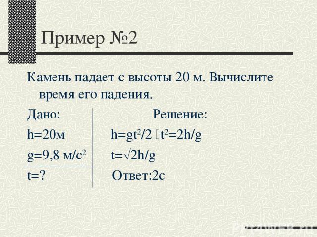 Пример №2 Камень падает с высоты 20 м. Вычислите время его падения. Дано: Решение: h=20м h=gt2/2 t2=2h/g g=9,8 м/с2 t= 2h/g t=? Ответ:2с
