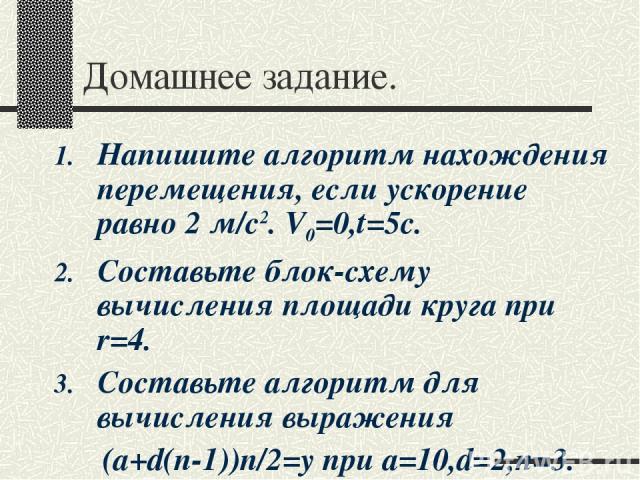 Домашнее задание. Напишите алгоритм нахождения перемещения, если ускорение равно 2 м/с2. V0=0,t=5c. Составьте блок-схему вычисления площади круга при r=4. Составьте алгоритм для вычисления выражения (а+d(n-1))n/2=y при a=10,d=2,n=3.