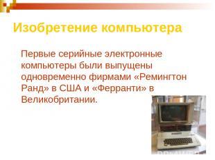 Изобретение компьютера Первые серийные электронные компьютеры были выпущены одно