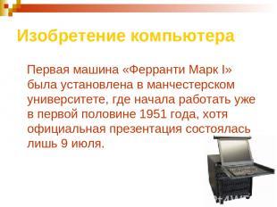 Изобретение компьютера Первая машина «Ферранти Марк I» была установлена в манчес