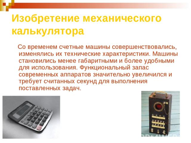 Изобретение механического калькулятора Со временем счетные машины совершенствовались, изменялись их технические характеристики. Машины становились менее габаритными и более удобными для использования. Функциональный запас современных аппаратов значи…