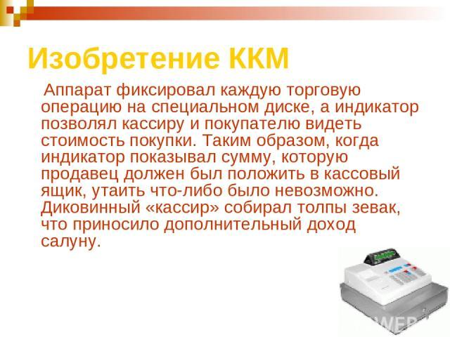 Изобретение ККМ Аппарат фиксировал каждую торговую операцию на специальном диске, а индикатор позволял кассиру и покупателю видеть стоимость покупки. Таким образом, когда индикатор показывал сумму, которую продавец должен был положить в кассовый ящи…
