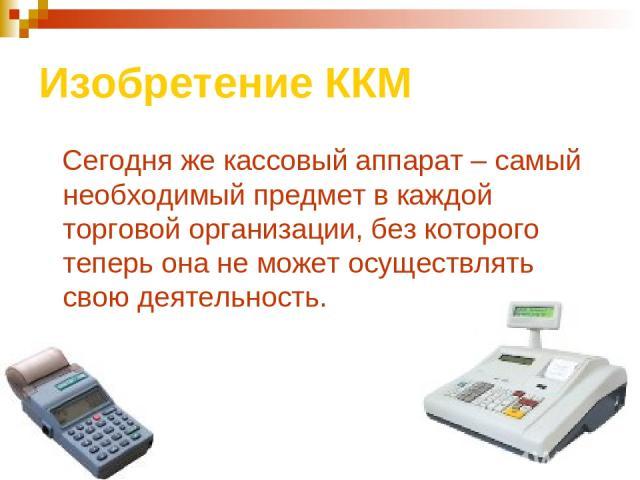 Изобретение ККМ Сегодня же кассовый аппарат – самый необходимый предмет в каждой торговой организации, без которого теперь она не может осуществлять свою деятельность.