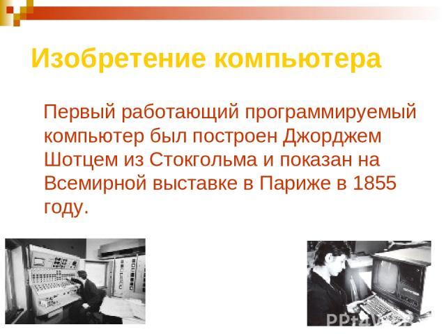 Изобретение компьютера Первый работающий программируемый компьютер был построен Джорджем Шотцем из Стокгольма и показан на Всемирной выставке в Париже в 1855 году.