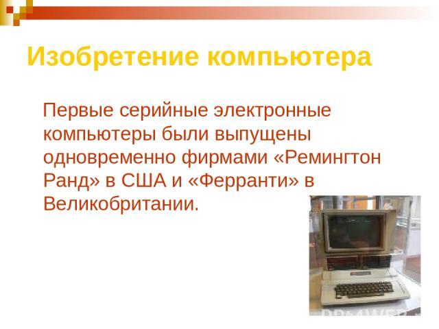 Изобретение компьютера Первые серийные электронные компьютеры были выпущены одновременно фирмами «Ремингтон Ранд» в США и «Ферранти» в Великобритании.