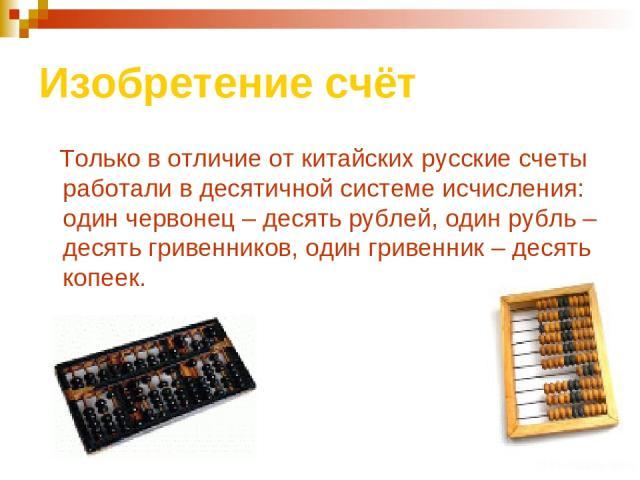 Изобретение счёт Только в отличие от китайских русские счеты работали в десятичной системе исчисления: один червонец – десять рублей, один рубль – десять гривенников, один гривенник – десять копеек.