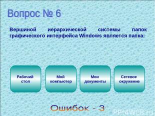 Вершиной иерархической системы папок графического интерфейса Windows является па