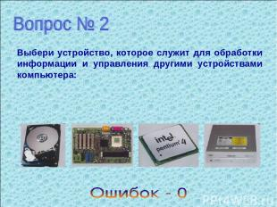 Выбери устройство, которое служит для обработки информации и управления другими