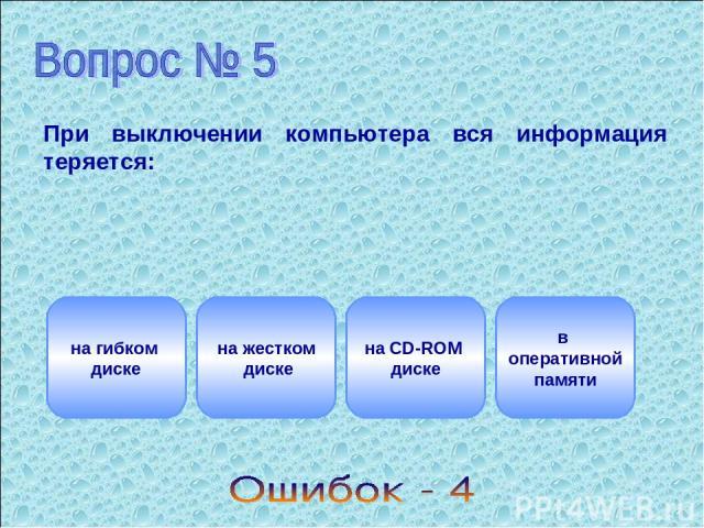 При выключении компьютера вся информация теряется: на гибком диске на жестком диске на CD-ROM диске в оперативной памяти