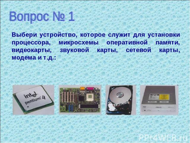 Выбери устройство, которое служит для установки процессора, микросхемы оперативной памяти, видеокарты, звуковой карты, сетевой карты, модема и т.д.:
