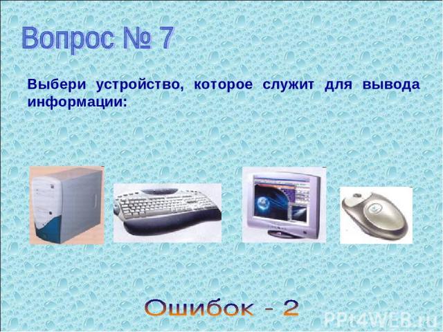 Выбери устройство, которое служит для вывода информации: