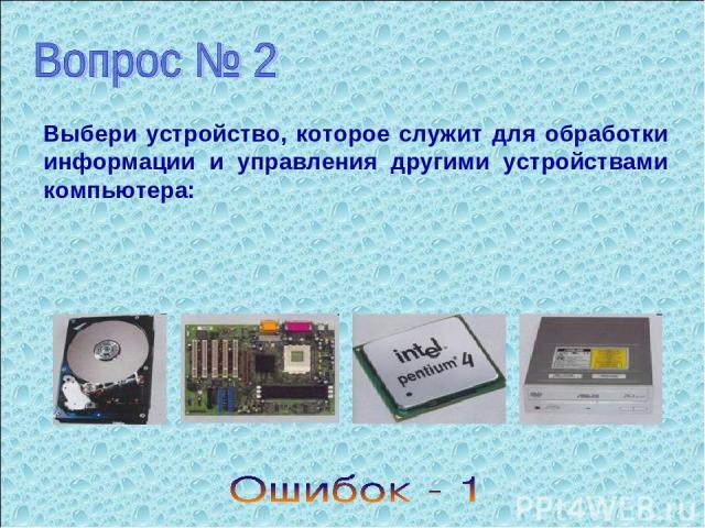 Выбери устройство, которое служит для обработки информации и управления другими устройствами компьютера: