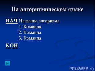 На алгоритмическом языке НАЧ Название алгоритма 1. Команда 2. Команда 3. Команда