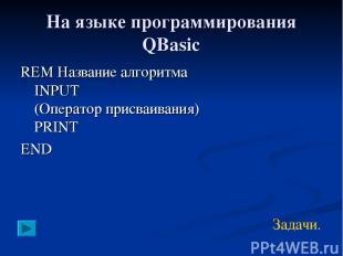 На языке программирования QBasic REM Название алгоритма INPUT (Оператор присваив