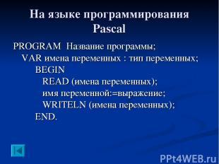 На языке программирования Pascal PROGRAM Название программы; VAR имена переменны