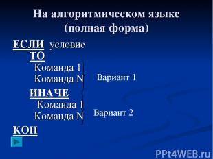 На алгоритмическом языке (полная форма) ЕСЛИ условие ТО Команда 1 Команда N ИНАЧ