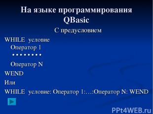 На языке программирования QBasic С предусловием WHILE условие Оператор 1 • • • •
