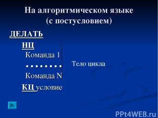 На алгоритмическом языке (с постусловием) ДЕЛАТЬ НЦ Команда 1 • • • • • • • • Ко