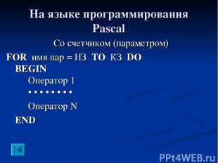 На языке программирования Pascal Со счетчиком (параметром) FOR имя пар = НЗ TO К