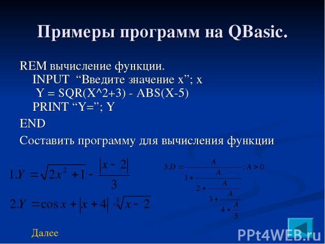 """Примеры программ на QBasic. REM вычисление функции. INPUT """"Введите значение х""""; x Y = SQR(X^2+3) - ABS(X-5) PRINT """"Y=""""; Y END Составить программу для вычисления функции Далее"""