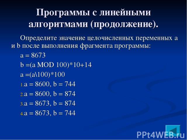 Программы с линейными алгоритмами (продолжение). Определите значение целочисленных переменных a и b после выполнения фрагмента программы: a = 8673 b =(a MOD 100)*10+14 a =(a\100)*100 a = 8600, b = 744 a = 8600, b = 874 a = 8673, b = 874 a = 8673, b = 744