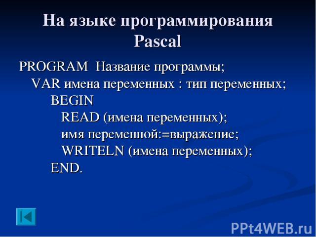 На языке программирования Pascal PROGRAM Название программы; VAR имена переменных : тип переменных; BEGIN READ (имена переменных); имя переменной:=выражение; WRITELN (имена переменных); END.