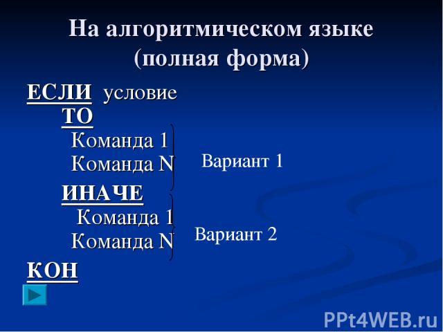На алгоритмическом языке (полная форма) ЕСЛИ условие ТО Команда 1 Команда N ИНАЧЕ Команда 1 Команда N КОН Вариант 1 Вариант 2