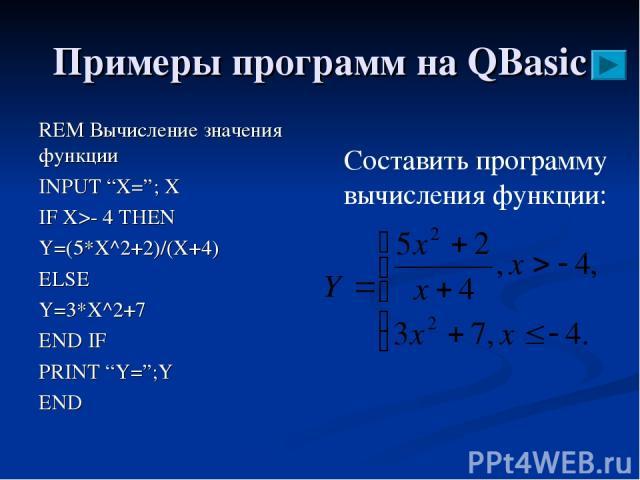 """Примеры программ на QBasic REM Вычисление значения функции INPUT """"X=""""; X IF X>- 4 THEN Y=(5*X^2+2)/(X+4) ELSE Y=3*X^2+7 END IF PRINT """"Y="""";Y END Составить программу вычисления функции:"""