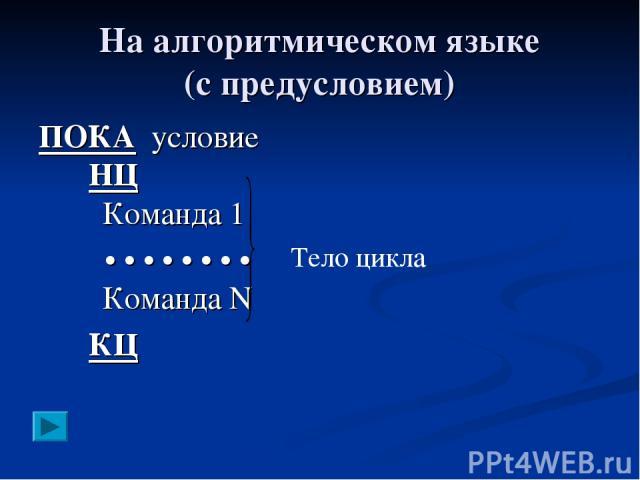 На алгоритмическом языке (с предусловием) ПОКА условие НЦ Команда 1 • • • • • • • • Команда N КЦ Тело цикла