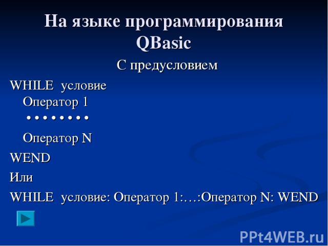 На языке программирования QBasic С предусловием WHILE условие Оператор 1 • • • • • • • • Оператор N WEND Или WHILE условие: Оператор 1:…:Оператор N: WEND