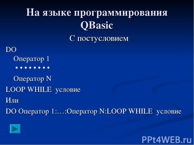 На языке программирования QBasic С постусловием DO Оператор 1 • • • • • • • • Оператор N LOOP WHILE условие Или DO Оператор 1:…:Оператор N:LOOP WHILE условие